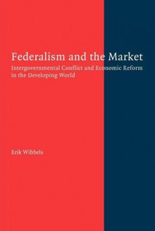 Federalism and the Market: Intergovernmental Conflict and Economic Reform in the Developing World - Erik Wibbels