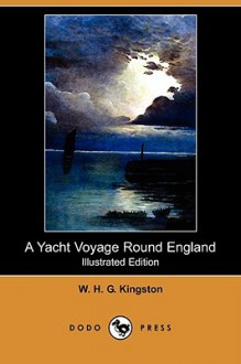 A Yacht Voyage Round England (Illustrated Edition) (Dodo Press) - W.H.G. Kingston
