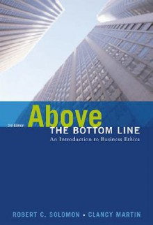 Above the Bottom Line: An Introduction to Business Ethics - Robert C. Solomon, Clancy Martin