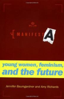 Manifesta: Young Women, Feminism, and the Future - Jennifer Baumgardner, Amy Richards