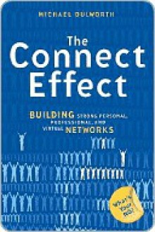 The Connect Effect: Building Strong Personal, Professional, and Virtual Networks - Michael Dulworth