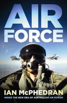 Air Force: Inside the New Era of Australian Air Power - Ian McPhedran