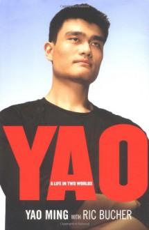 Yao: A Life in Two Worlds - Yao Ming;Ric Bucher;Ming Yao