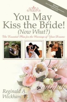 You May Kiss the Bride! (Now What?): The Essential Plan for the Marriage of Your Dreams - Reginald A Wickham