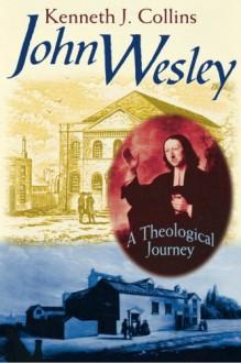 John Wesley: A Theological Journey - Kenneth J. Collins