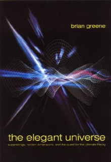 The Elegant Universe: Superstrings, Hidden Dimensions, and the Quest for the Ultimate Theory - Brian Greene