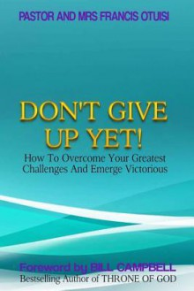 Don't Give Up Yet!: How to Overcome Your Greatest Challenges and Emerge Victorious - Karen Abbott, Joyce Bean