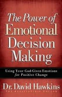 The Power of Emotional Decision Making - David Hawkins
