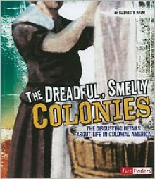 The Dreadful, Smelly Colonies: The Disgusting Details About Life in Colonial America (Fact Finders: Disgusting History) - Elizabeth Raum, Patrick Spero, Christine Peterson