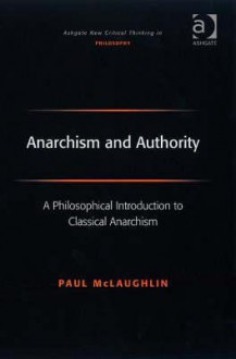 Anarchism and Authority: A Philosophical Introduction to Classical Anarchism - Paul McLaughlin