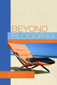 Beyond Blogging: The Secrets to Blogging Success - Nathan Hangen, Mike Cliffe-Jones