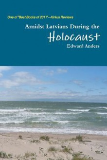 Amidst Latvians During The Holocaust - Edward Anders