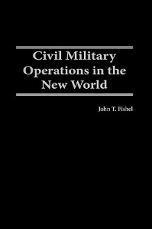 Civil Military Operations in the New World - John T. Fishel