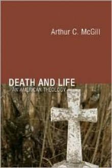 Death and Life: An American Theology - Arthur C. McGill