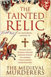 The Tainted Relic: An Historical Mystery - Philip Gooden, Michael Jecks, Susanna Gregory, The Medieval Murderers, Ian Morson, Simon Beaufort, Bernard Knight