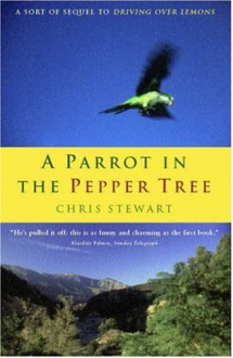 "A Parrot in the Pepper Tree: A Sequel to ""Driving Over Lemons"" - Chris Stewart"