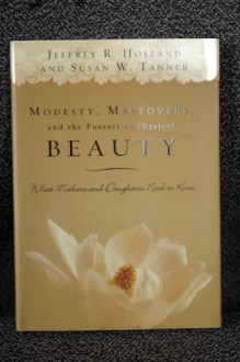 Modesty, Makeovers, and the Pursuit of Physical Beauty: What Mothers and Daughters Need to Know - Jeffrey R. Holland, Susan W. Tanner