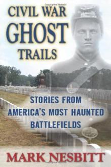 Civil War Ghost Trails: Stories from America's Most Haunted Battlefields - Mark Nesbitt