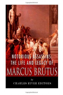 Notorious Assassins: The Life and Legacy of Marcus Brutus - Charles River Editors