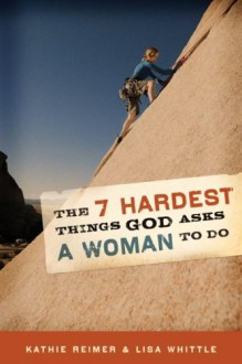 The 7 Hardest Things God Asks a Woman to Do - Kathie Reimer