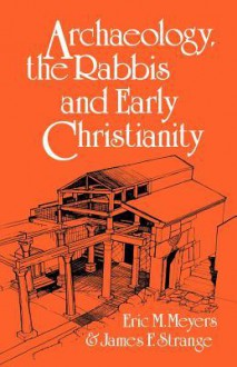 Archaeology, the Rabbis, & Early Christianity - Eric M. Meyers, James F. Strange