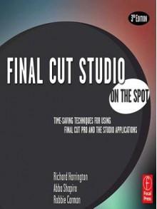 Final Cut Studio on the Spot - Richard Harrington, Abba Shapiro, Robbie Carman