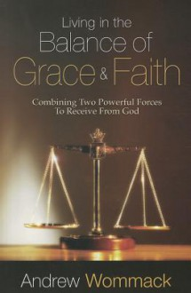 Living in the Balance of Grace and Faith: Combining Two Powerful Forces to Receive from God - Andrew Wommack