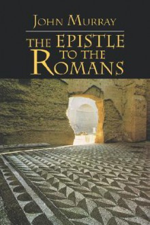The Epistle to the Romans: The English Text with Introduction, Exposition and Notes - John Murray
