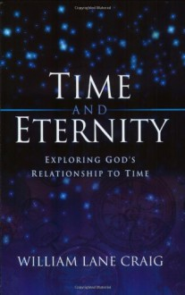 Time And Eternity: Exploring God's Relationship To Time - William Lane Craig