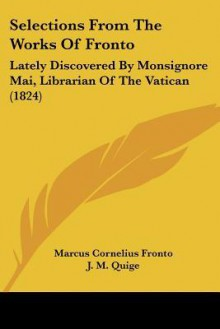 Selections from the Works of Fronto: Lately Discovered by Monsignore Mai, Librarian of the Vatican (1824) - Marcus Cornelius Fronto, J. M. Quige