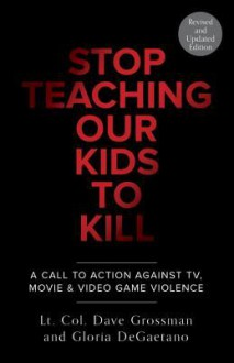 Stop Teaching Our Kids To Kill, Revised and Updated Edition: A Call to Action Against TV, Movie, and Video Game Violence - Dave Grossman, Gloria Degaetano