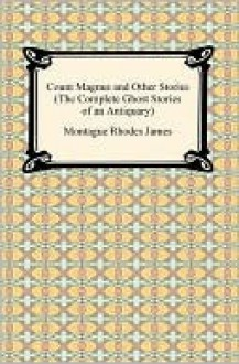 Count Magnus And Other Stories (The Complete Ghost Stories Of An Antiquary) - M.R. James