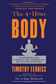 The 4-Hour Body: An Uncommon Guide to Rapid Fat-Loss, Incredible Sex, and Becoming Superhuman - Timothy Ferriss