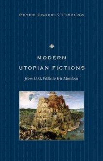 Modern Utopian Fictions from H. G. Wells to Iris Murdoch - Peter Edgerly Firchow