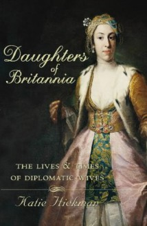 Daughters of Britannia: The Lives and Times of Diplomatic Wives - KATIE HICKMAN