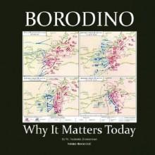 Borodino: Why It Matters Today - W. Frederick Zimmerman