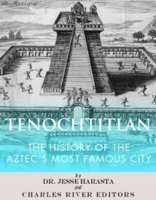 Tenochtitlan: The History of the Aztec's Most Famous City - Jesse Harasta, Charles River Editors