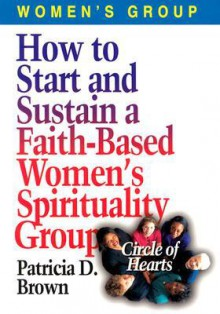 How to Start and Sustain a Faith-Based Women's Spirituality Group: Circle of Hearts - Patricia D. Brown