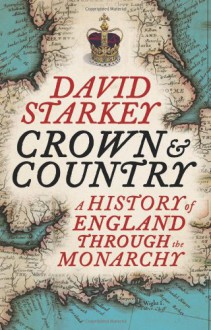 Crown and Country: A History of England Through the Monarchy - David Starkey