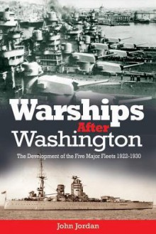 Warships After Washington: The Development of the Five Major Fleets, 1922-1930 - John Jordan