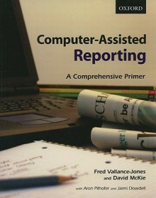 Computer-Assisted Reporting: A Comprehensive Primer - Fred Vallance-Jones, David McKie