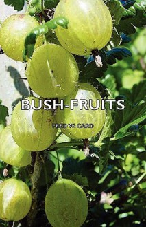 Bush-fruits; a horticultural monograph of raspberries, blackberries, dewberries, currants, gooseberries, and other shrub-like fruits - Fred W. Card