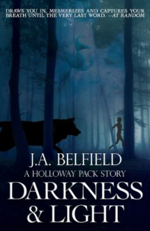Darkness & Light (A Holloway Pack Story, #1) - J.A. Belfield