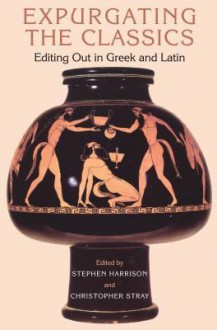 Expurgating the Classics: Editing Out in Latin and Greek - Christopher Stray, Stephen J. Harrison