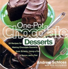 One-Pot Chocolate Desserts: 50 Recipes for Making Chocolate Desserts from Scratch Using a Pot, A Spoon, and a Pan - Andrew Schloss