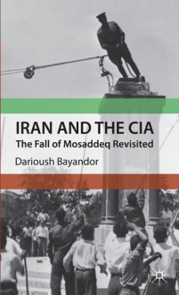 Iran and the CIA: The Fall of Mosaddeq Revisited - Darioush Bayandor