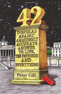 42: Douglas Adams' Amazingly Accurate Answer to Life, the Universe and Everything - Peter Gill