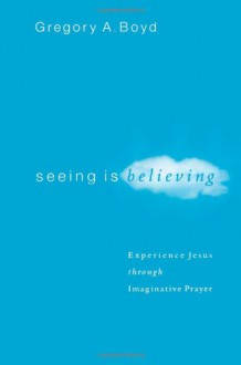 Seeing Is Believing: Experience Jesus through Imaginative Prayer - Gregory A. Boyd