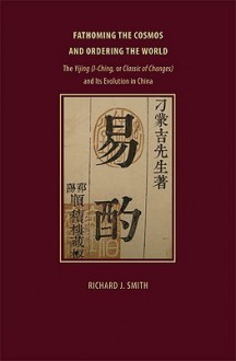 Fathoming the Cosmos and Ordering the World: The Yijing (I Ching, or Classic of Changes) and Its Evolution in China (Richard Lectures) - Richard J. Smith