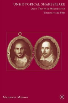 Unhistorical Shakespeare: Queer Theory in Shakespearean Literature and Film - Madhavi Menon